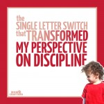 Swapping one letter for another helped change my perspective on parenting and toddler discipline! Read this amazing positive parenting tip, about how a one letter difference can transform your perspective.